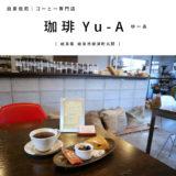 【岐阜市】珈琲Yu-A(ゆーあ)コーヒー専門店でいただく『煎り立ての珈琲豆で淹れたコーヒーと大人なおやつ時間♪』コーヒー豆販売