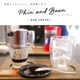 【山県市】Phin and Bean(フィンアンドビーン)本場ベトナムコーヒーが美味しい!山奥のオシャレカフェでゆったり♪フリーWi-Fi