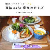 【桑名市】魔法cafe 魔女のかまど「食べて運気を上げる開運食&占いカフェ」ランチも占いも堪能してきた!