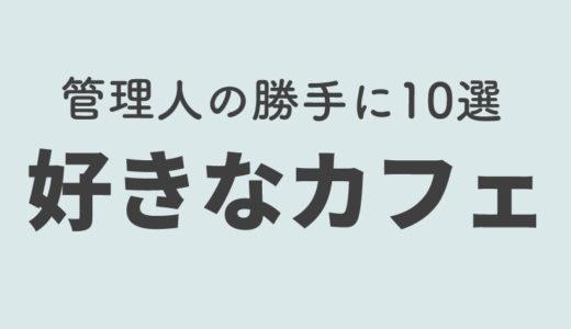 管理人の勝手に10選!【好きなカフェ編】…誰得。